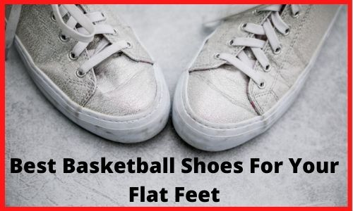 Best Basketball Shoes For Your Flat Feet